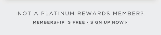Not a Platinum Rewards Member? Membership is free. Sign up now