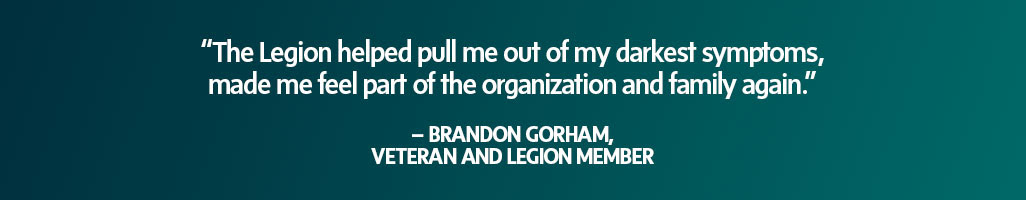 """The Legion helped pull me out of my                             darkest symptoms, made me feel part of the                             organization and family again."" – Brandon                             Gorham, Veteran and Legion member"