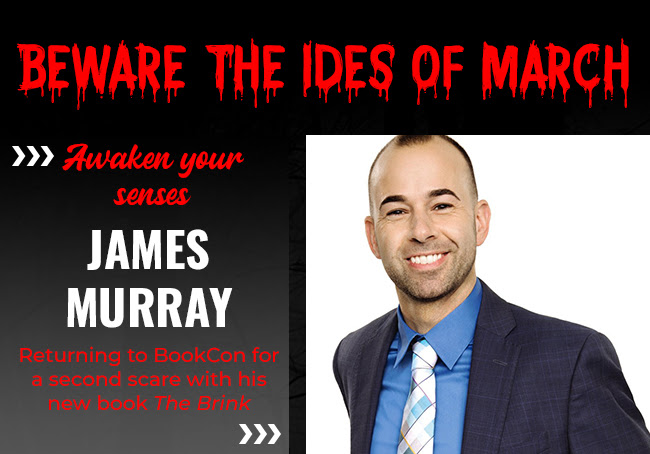 Beware The Ides of March.  					Awaken your senses 					James Murray 					Returning to BookCon for a second scare with his new book The Brink