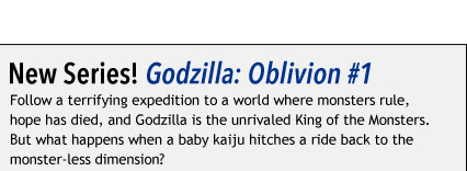 New Series! Godzilla: Oblivion #1 Follow a terrifying expedition to a world where monsters rule, hope has died, and Godzilla is the unrivaled King of the Monsters. But what happens when a baby kaiju hitches a ride back to the monster-less dimension?