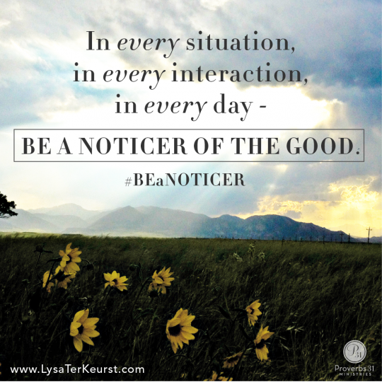 In every situation, in every interaction… be a noticed of the good.