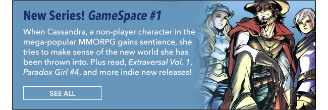 New Series! GameSpace #1 When Cassandra, an non-player character in the mega-popular MMORPG gains sentience she tries to make sense of the new world she has been thrown into. Plus read, *Extraversal Vol. 1*, *Paradox Girl #4*, and more indie new releases now! See All