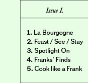 Issue 1: 1. La Bourgogne 2. Feast / See / Stay 3. Spotlight On 4. Franks' Finds 5. Cook like a Frank