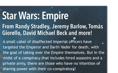 Star Wars:  From Randy Stradley, Jeremy Barlow, Tomás Giorello, David Michael Beck and more!  A small cabal of disaffected Imperial officers have targeted the Emperor and Darth Vader for death, with the goal of taking over the Empire themselves. But in the midst of a conspiracy that includes hired assassins and a private army, there are those who have no intention of sharing power with their co-conspirators!