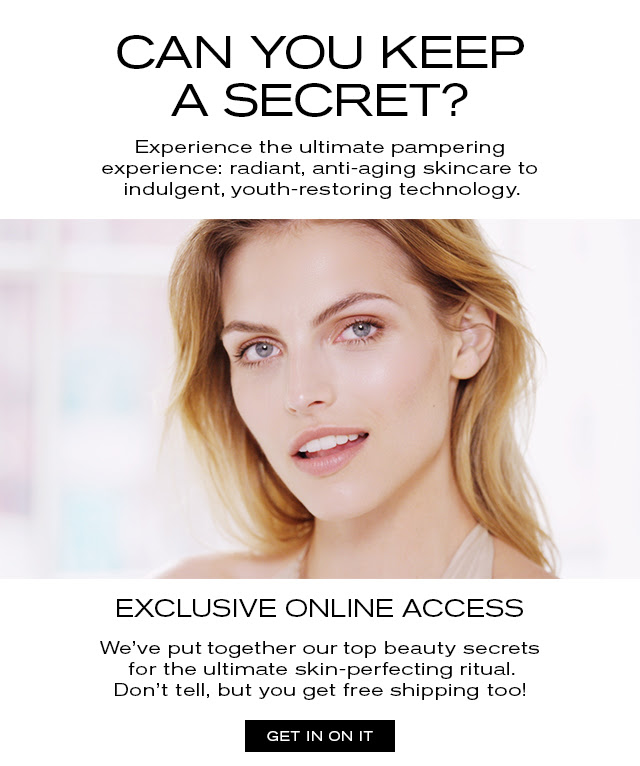 CAN YOU KEEP A SECRET? Experience the ultimate pampering experience: radiant, anti-aging skincare to indulgent, youth-restoring technology. EXCLUSIVE ONLINE ACCESS We've put together our top beauty secrets for the ultimate skin-perfecting ritual. Don't tell, but you get free shipping too! GET IN ON IT