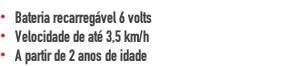 Bateria recarregável 6 volts Velocidade de até 3,5 km/h A partir de 2 anos de idade