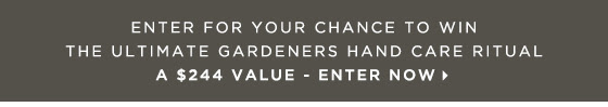 Enter for Your Chance to Win the Ultimate Gardeners Hand Care Ritual. A $244 Value. Enter Now