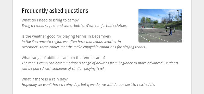 Frequently asked questions What do I need to bring to camp? Bring a tennis raquet and water bottle....