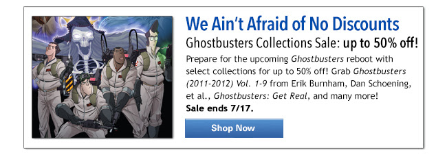 We Ain't Afraid of No Discounts Ghostbusters Collections Sale: up to 50% off! Prepare for the upcoming Ghostbusters reboot with select collections for up to 50% off! Grab Ghostbusters (2011-2012) Vol. 1-9 from Erik Burnham, Dan Schoening, et al., Ghostbusters: Get Real, and many more!  Sale ends 7/17. Shop Now