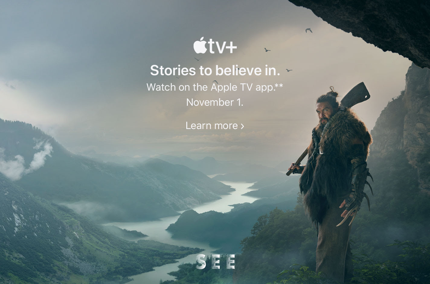 Apple TV+. Stories to believe in. Watch on the Apple TV app.** November 1. Learn more.