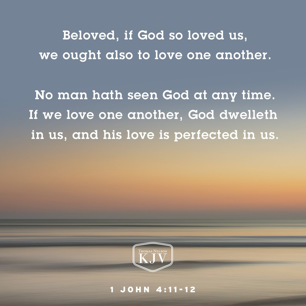 11 Beloved, if God so loved us, we ought also to love one another.  12 No man hath seen God at any time. If we love one another, God dwelleth in us, and his love is perfected in us. 1 John 4:11-12