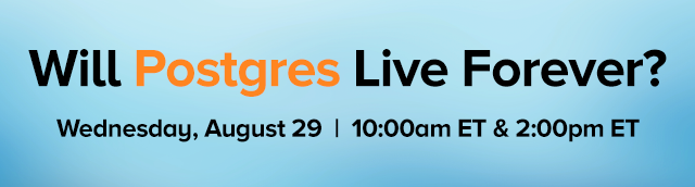 Will Postgres Live Forever? Wednesday, August 29 | 10:00am ET & 2:00pm ET