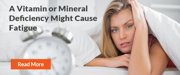 A Vitamin or Mineral Deficiency Might Cause Fatigue