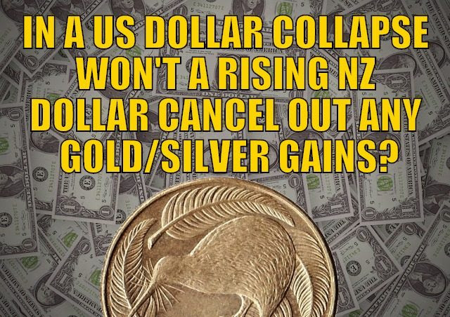 In a US Dollar Collapse Won't The Rising NZ Dollar Cancel Out Any Gold/Silver Gains?