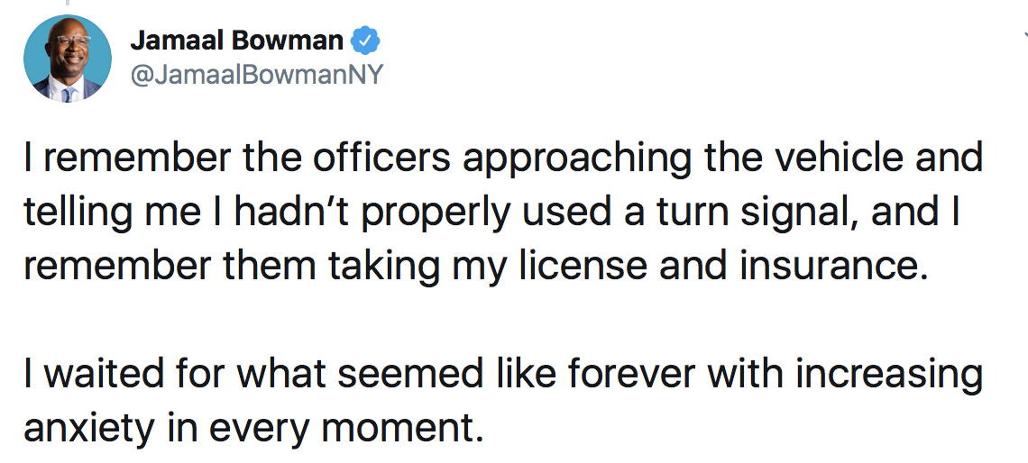 Jamaal Bowman: I remember the officers approaching the vehicle and telling me I hadn't properly used a turn signal, and I remember them taking my license and insurance. I waited for what seemed like forever with increasing anxiety in every moment.