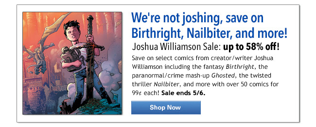 We're not joshing, save on Birthright, Nailbiter, and more! Joshua Williamson Sale: up to 58% off! Save up to 54% with our bundles! Save on select comics from creator/writer Joshua Williamson including the fantasy Birthright, the paranormal/crime mash-up Ghosted, the twisted thriller Nailbiter, and more with over 50 comics for 99¢ each! Sale ends 5/6.