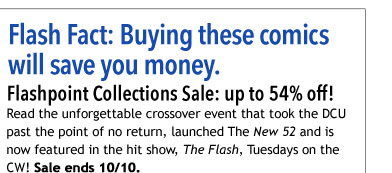 Flash Fact: Buying these comics will save you money.  Flashpoint Collections Sale: up to 54% off!  Read the unforgettable crossover event that took the DCU past the point of no return, launched *The New 52* and is now featured in the hit show, *The Flash*, Tuesdays on the CW! Save on *Flashpoint* and 52 subsequent *New 52* collections starring Batman, Superman, Wonder Woman, and many more! Sale ends 10/10.