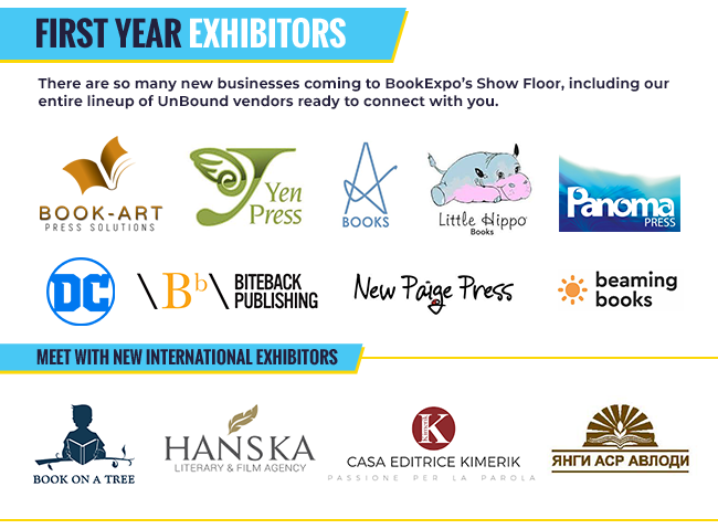 First Year Exhibitors There are so many new businesses coming to BookExpo's Show Floor, including our entire lineup of UnBound vendors ready to connect with you. Logos: Book-Art Press Solutions, Yen Press, Adelaide Books, Little Hippo Books, Panoma Press, DC, Biteback Publishing, New Paige Pressl, Beaming Books,  Meet with New International Exhibitors Book on a tree, Hanska Literary & Film Agency Casa Editrice Kimerik Passione Per La Parola Yangi Asr Avlodi