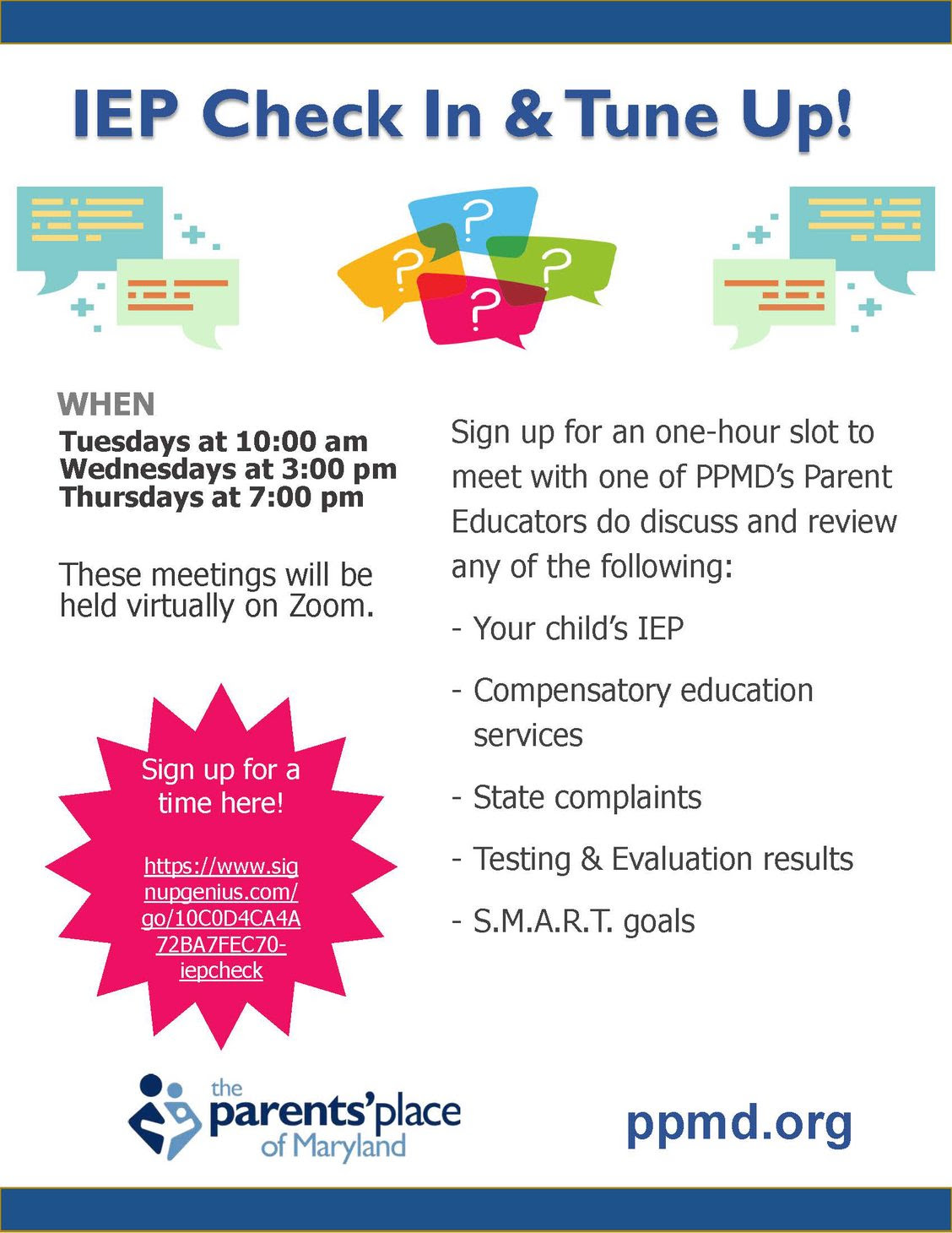 IEP Check in and Tune Up! When: Tuesdays at 10am, Wednesdays at 3pm, Thursdays at 7pm. These meetings will be held virtually on Zoom. Sign up for an one-hour slot to meet with one of PPMD's parent educators to discuss and review any of the following: your child's IEP, compensatory education services, state complaints, testing and evaluation results, S.M.A.R.T. goals
