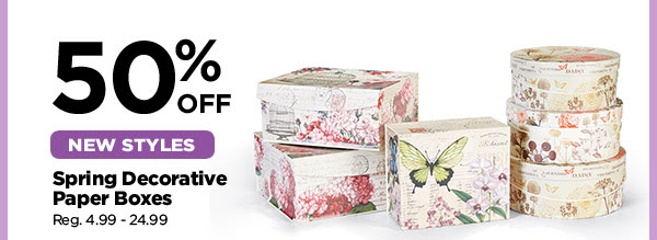 50% OFF NEW STYLES Spring Decorative Paper Boxes. Reg. 4.99 - 24.99