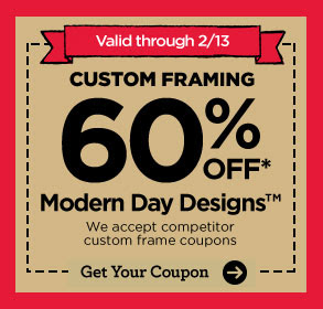 Valid through 2/13 CUSTOM FRAMING 50% OFF* MODERN DAY DESIGNS™ Get Your Coupon