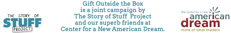 Gift Outside the Box is a joint campaign of The Story of Stuff Project and Center for a New American Dream.