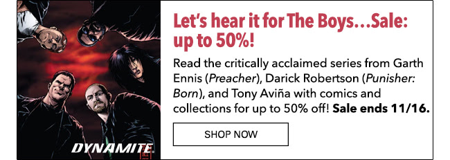 Let's hear it for The Boys…Sale: up to 50% off! Read the critically acclaimed series Garth Ennis (*Preacher*), Darick Robertson (*Punisher: Born*), and Tony Aviña with comics and collections for up to 50% off! Sale ends 11/16. SHOP NOW
