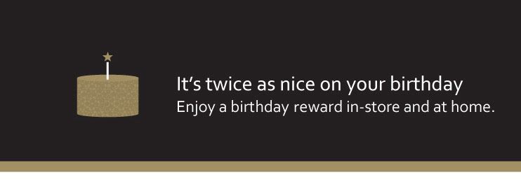 It's twice as nice on your birthday. Enjoy a birthday reward in-store and at home.