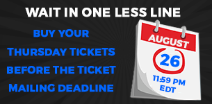 Buy your Thursday tickets before the ticket mailing deadline. Deadline is August 26 11:59 PM EDT