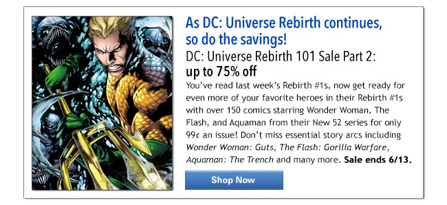 As DC: Universe Rebirth continues,  so do the savings! DC: Universe Rebirth 101 Sale Part 2: up to 75% off You've read last week's Rebirth #1s, now get ready for even more of your favorite heroes in their Rebirth #1s with over 150 comics starring Wonder Woman, The Flash, and Aquaman from their New 52 series for only 99¢ an issue! Don't miss essential story arcs including Wonder Woman: Guts, The Flash: Gorilla Warfare, Aquaman: The Trench and many more. Sale ends 6/13. Shop Now