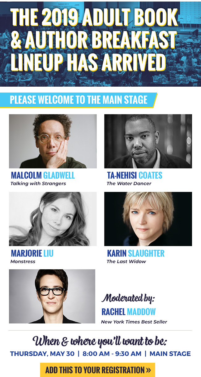 The 2019 Adult Book & Author Breakfast Lineup has arrived Please welcome to the Main Stage Malcolm Gladwell Talking with Strangers Ta-Nehisi Coates The Water Dancer Marjorie Liu Monstress Karin Slaughter The Last Widow Moderated by: Rachel Maddow New York Times Best Seller When & where you'll want to be Thursday, May 30 8:00 AM - 9:30 AM Main Stage Add this to your registration >>