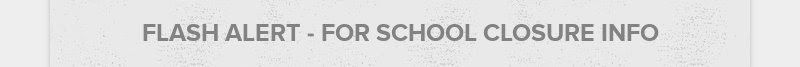 FLASH ALERT - FOR SCHOOL CLOSURE INFO