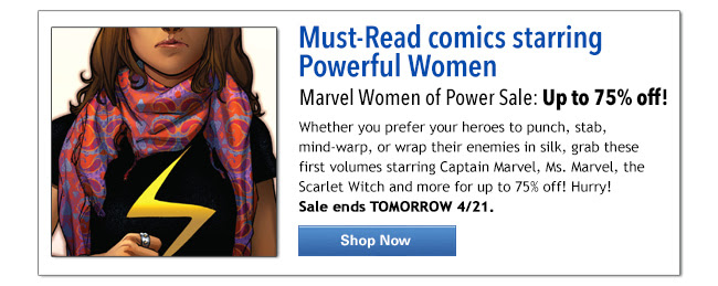 Must-Read comics starring Powerful Women Marvel Women of Power Sale: Up to 75% off! Whether you prefer your heroes to punch, stab, mind-warp, or wrap their enemies in silk, grab these first volumes starring Captain Marvel, Ms. Marvel, the Scarlet Witch and more for up to 75% off! Hurry!  Sale ends TOMORROW 4/21.
