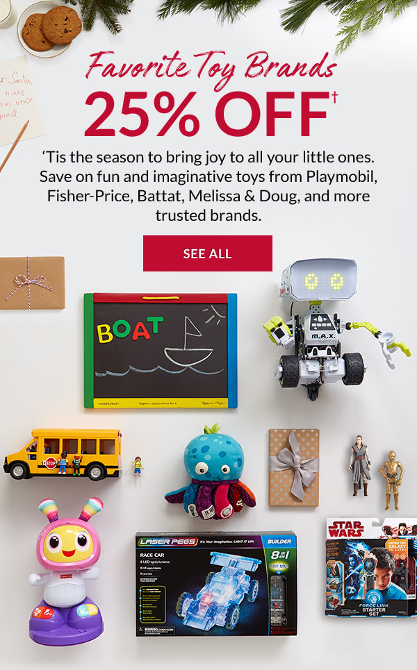 Favorite Toy Brands 25% OFF† - 'Tis the season to bring joy to all your little ones. Save on fun and imaginative toys from Playmobil, Fisher-Price, Battat, Melissa & Doug, and more trusted brands.