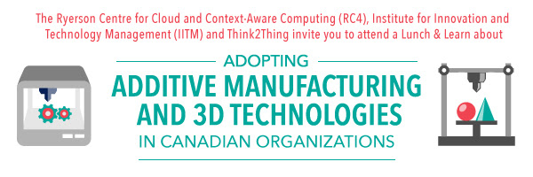 The Ryerson Centre for Cloud and Context-Aware Computing (RC4), Institute for Innovation and  Technology Management (IITM) and Think2Thing invite you to attend a Lunch & Learn about  Adopting Addiitive and 3D technologies in Canadian Organizations