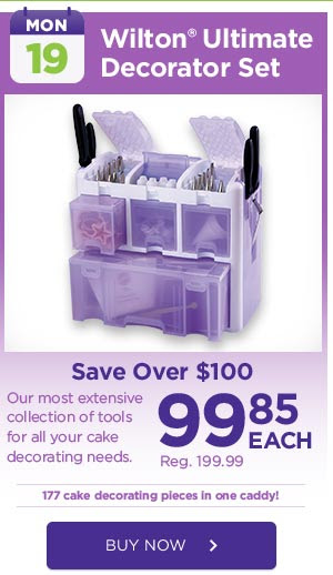 MON: 19 - Wilton® Ultimate Decorator Set - Save Over $100 - 99.85 EACH Reg. 199.99. Our most extensive collection of tools for all your cake decorating needs. 177 cake decorating pieces in one caddy! BUY NOW