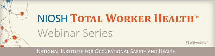 NIOSH Total Worker Health Webinar Series National Institute for Occupational Safety and Health