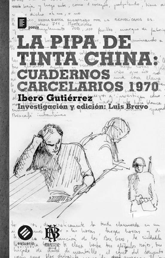 La pipa de tinta china: cuadernos carcelarios 1970, de Ibero Gutiérrez. Investigación y edición: Luis Bravo. Montevideo, Estuario/Biblioteca Nacional. 229 páginas.