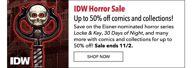 IDW Horror Sale. Up to 50% off select comics and collections! Save on the Eisner-nominated horror series *Locke & Key*, *30 Days of Night*, and many more with comics and collections for up to 50% off! Sale ends 11/2. SN