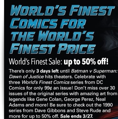 World's Finest Comics for  the World's  Finest Price World's Finest Sale: up to 67% off! There's only 3 days left until Batman v Superman: Dawn of Justice hits theaters. Celebrate with three World's Finest Comics series from DC Comics for only 99¢ an issue! Don't miss over 30 issues of the original series with amazing art from legends like Gene Colan, George Perez, Neal Adams and more! Be sure to check out the 1990 series from Dave Gibbons and Steve Rude and more for up to 67% off. Sale ends 3/27.