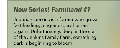 New Series! Farmhand #1 Jedidiah Jenkins is a farmer who grows fast-healing, plug-and-play human organs. Unfortunately, deep in the soil of the Jenkins Family Farm, something dark is beginning to bloom.