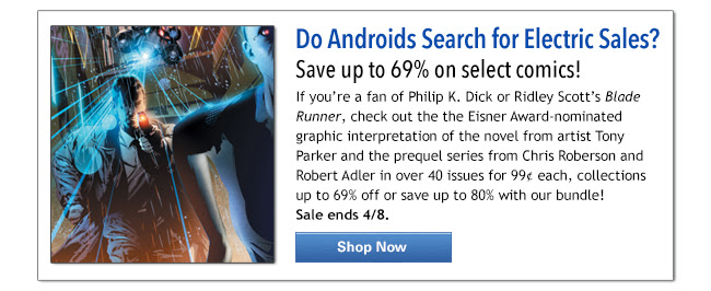 Do Androids Search for Electric Sales? Save up to 69% on select comics! If you're a fan of Philip K. Dick or Ridley Scott's Blade Runner, check out the the Eisner Award-nominated graphic interpretation of the novel from artist Tony Parker and the prequel series from Chris Roberson and Robert Adler in over 40 issues for 99¢ each, collections up to 69% off or save up to 80% with our bundle!  Sale ends 4/8.