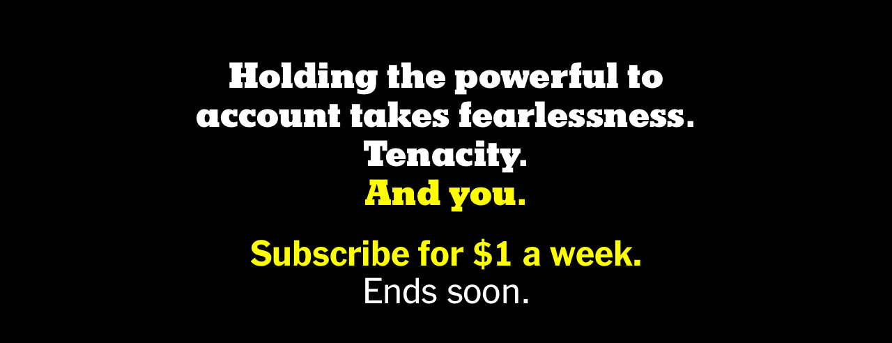 Holding the powerful to account takes fearlessness. Tenacity. And you. Subscribe for $1 a week. Ends soon.