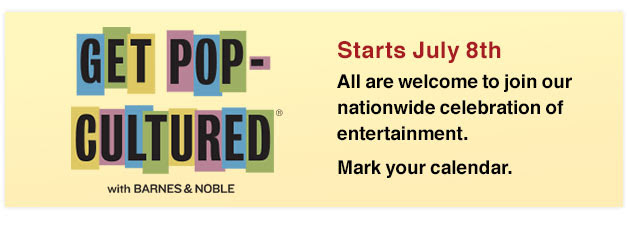 Get Pop-Cultured with Barnes & Noble, Starts July 8th. All are welcome to join our nationwide celebration of entertainment. Mark your calendar.