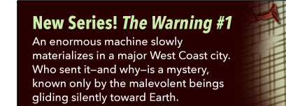 New Series! The Warning #1 An enormous machine slowly materializes in a major West Coast city. Who sent it—and why—is a mystery, known only by the malevolent beings gliding silently toward Earth.
