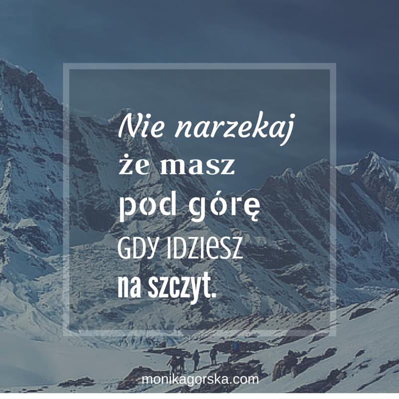 Ulubiony cytat dr Moniki Górskiej: Nie narzekaj, że masz pod górę, gdy idziesz na szczyt