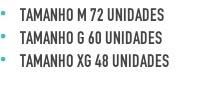 Tamanho M 72 Unidades Tamanho G 60 Unidades Tamanho XG 48 Unidades