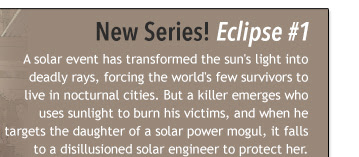 New Series! Eclipse #1 A solar event has transformed the sun's light into deadly rays, forcing the world's few survivors to live in nocturnal cities. But a killer emerges who uses sunlight to burn his victims, and when he targets the daughter of a solar power mogul, it falls to a disillusioned solar engineer to protect her.