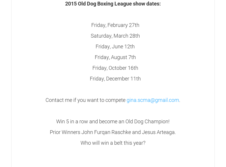 2015 Old Dog Boxing League show dates: Friday, February 27th Saturday, March28th Friday, June 12th Friday, August 7th Friday, October 16th Friday, December11th Contact me if you want to compete gina.scma@gmail.com. Win 5 in a row andbecome an Old Dog Champion!Prior Winners John Furqan Raschke and JesusArteaga.Who will win a belt this year?
