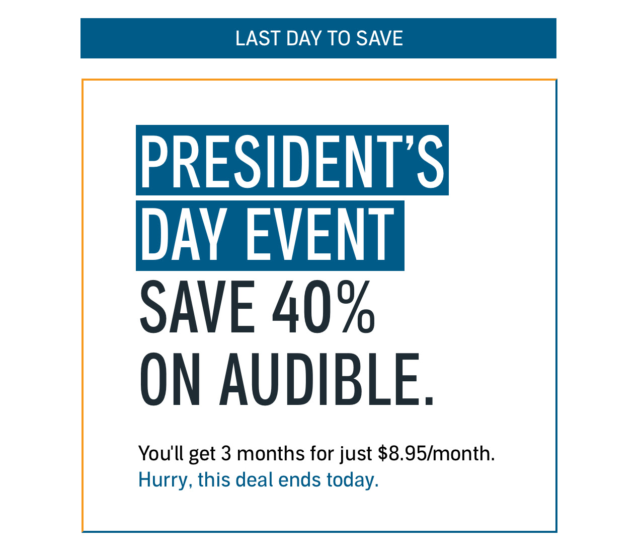 LAST DAY! PRESIDENT'S DAY EVENT: SAVE 40%! Get your first 3 months of Audible for just $8.95/month. Hurry, this deal ends soon.